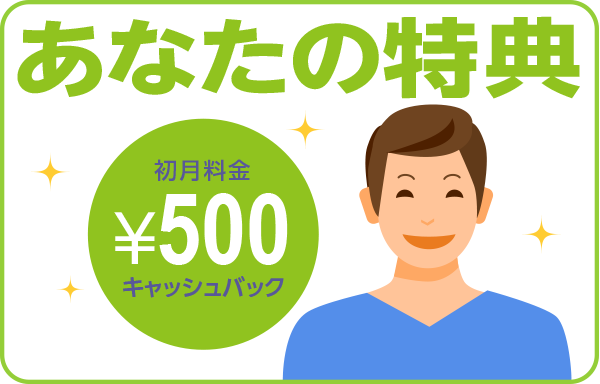あなたの特典 初月料金500円キャッシュバック!