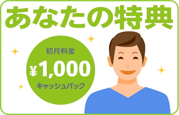 あなたの特典 初月料金1,000円キャッシュバック!